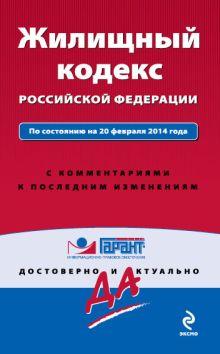 Жилищный кодекс Российской Федерации. По состоянию на 20 февраля 2014 года. С комментариями к последним изменениям
