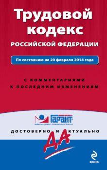 - Трудовой кодекс Российской Федерации. По состоянию на 20 февраля 2014 года. С комментариями к последним изменениям обложка книги