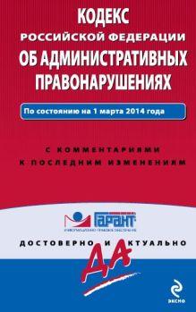 Кодекс Российской Федерации об административных правонарушениях. По состоянию на 1 марта 2014 года. С комментариями к последним изменениям