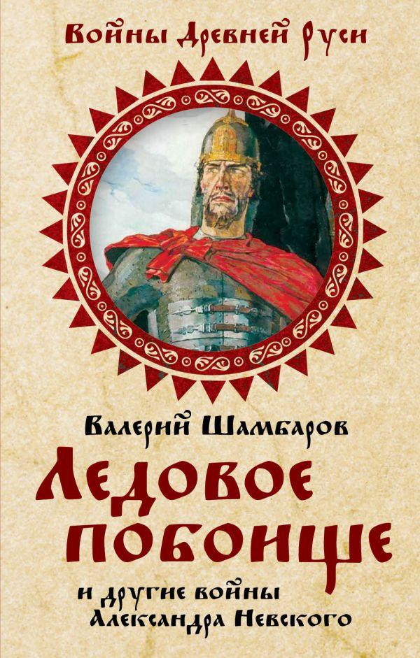 Ледовое побоище и другие войны Александра Невского Шамбаров В.Е.