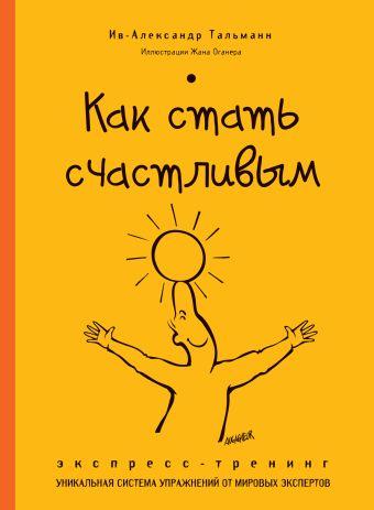 Как стать счастливым. Экспресс-тренинг Ив-Александр Тальманн