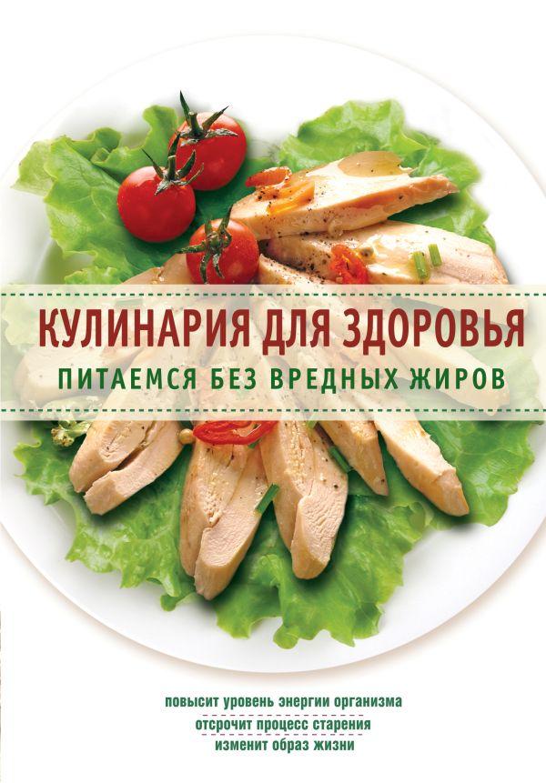 Кулинария для здоровья. Питаемся без вредных жиров