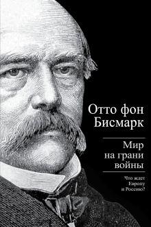 Бисмарк О. фон - Мир на грани войны. Что ждет Европу и Россию? обложка книги