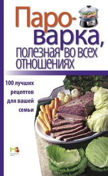 - Пароварка, полезная во всех отношениях. 100 лучших рецептов для вашей семьи обложка книги
