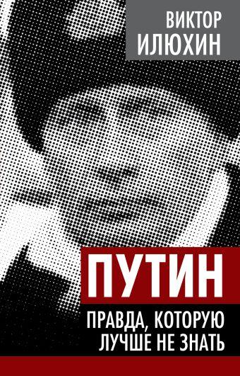 Путин. Правда, которую лучше не знать Илюхин В.И.