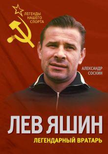 Соскин А.М. - Лев Яшин. Легендарный вратарь обложка книги