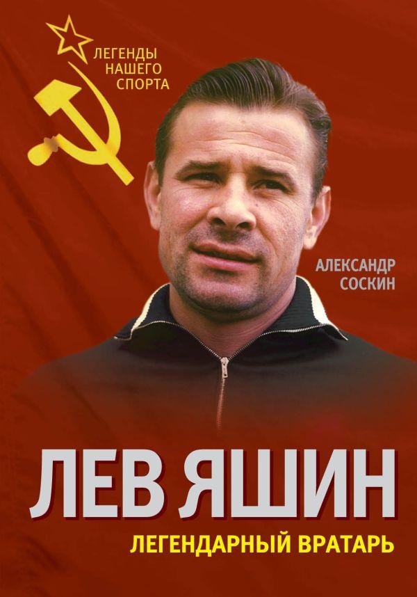Лев Яшин. Легендарный вратарь Соскин А.М.