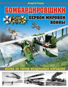 Харук А.И. - Бомбардировщики Первой Мировой войны. Более 60 типов воздушных кораблей обложка книги