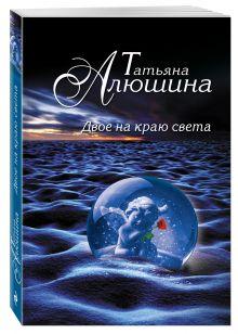 Алюшина Т.А. - Двое на краю света обложка книги