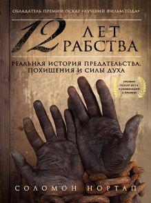 Обложка 12 лет рабства. Реальная история предательства, похищения и силы духа Соломон Нортап