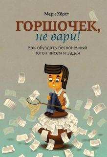 Хёрст М. - Горшочек, не вари! Как обуздать бесконечный поток писем и задач обложка книги