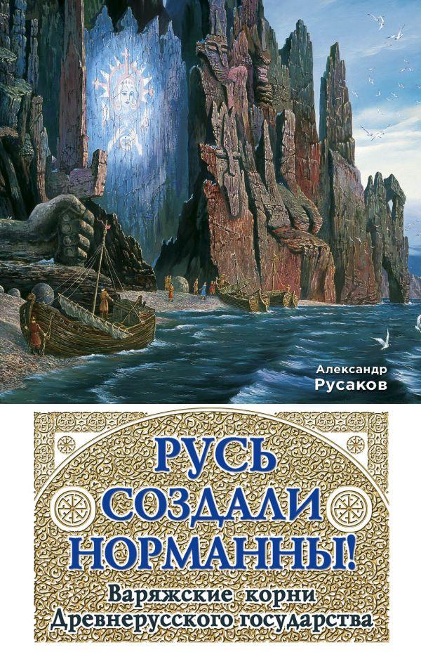 Русь создали норманны! Варяжские корни Древнерусского государства Русаков А.