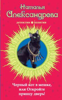 Александрова Н.Н. - Черный кот в мешке, или Откройте принцу дверь! обложка книги