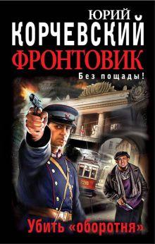 Корчевский Ю.Г. - Фронтовик. Убить «оборотня» обложка книги
