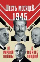 Доббс М. - Шесть месяцев 1945 г. От Мировой войны к войне холодной' обложка книги