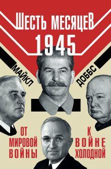 Доббс М. - Шесть месяцев 1945 г. От Мировой войны к войне холодной обложка книги