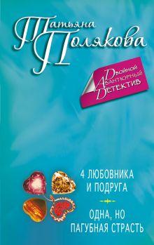 Полякова Т.В. - 4 любовника и подруга. Одна, но пагубная страсть обложка книги