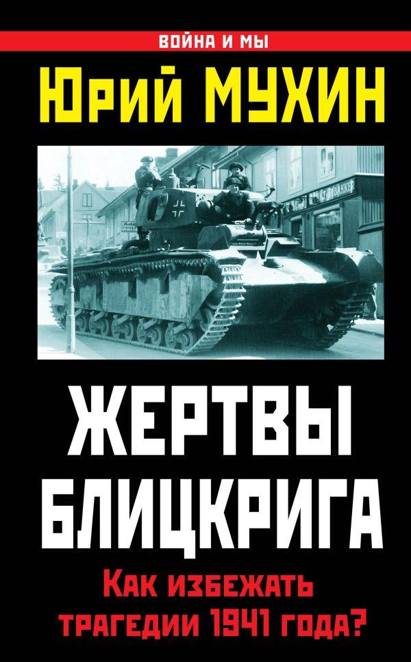 Жертвы Блицкрига. Как избежать трагедии 1941 года? Мухин Ю.И.