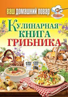 - Ваш домашний повар. Кулинарная книга грибника обложка книги