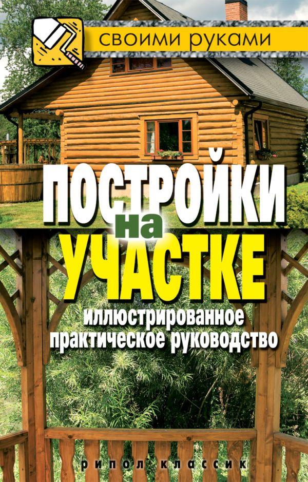 Постройки на участке. Иллюстрированное практическое руководство Серикова Г.А.