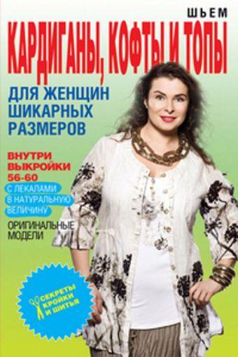 Шьем кардиганы, кофты и топы для женщин шикарных размеров+Выкройки Яковлева О.В.