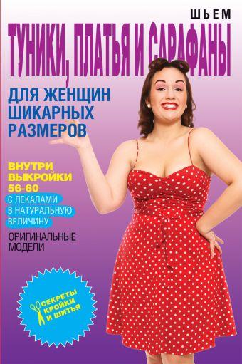 Шьем туники, платья и сарафаны для женщин шикарных размеров Яковлева О.В.