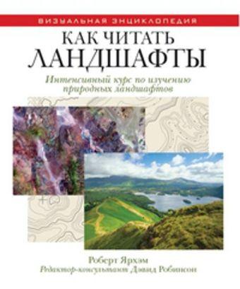 Как читать ландшафты. Интенсивный курс по изучению природных ландшафтов Ярхам Р.