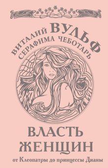 Обложка Власть женщин. От Клеопатры до принцессы Дианы Виталий Вульф, Серафима Чеботарь