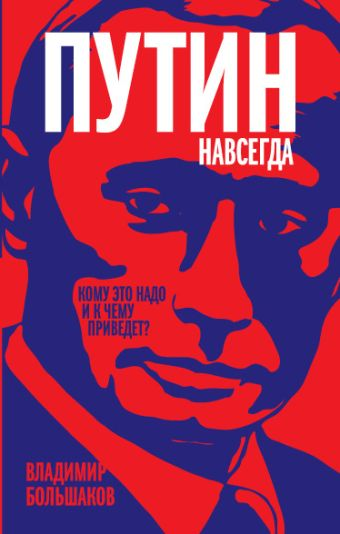 Путин навсегда. Кому это надо и к чему приведет? Большаков В.В.