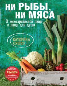 Катерина Сушко - Ни рыбы, ни мяса. О вегетарианской пище и пище для души обложка книги