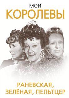 Скороходов Г.А. - Мои королевы: Раневская, Зелёная, Пельтцер обложка книги