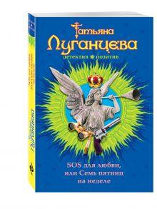 Луганцева Т.И. - SOS для любви, или Семь пятниц на неделе обложка книги
