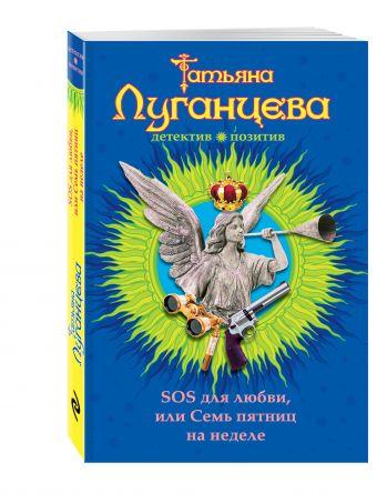 SOS для любви, или Семь пятниц на неделе Луганцева Т.И.