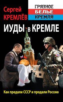 Кремлёв С. - Иуды в Кремле. Как предали СССР и продали Россию обложка книги