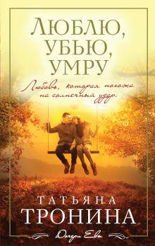 Обложка Люблю, убью, умру Татьяна Тронина
