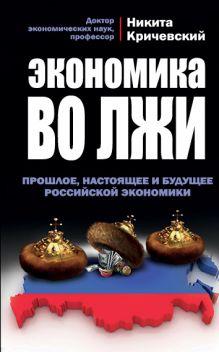 Кричевский Н.А. - Экономика во лжи. Прошлое, настоящее и будущее российской экономики обложка книги