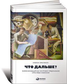 Клейтон К. - Что дальше? Теория инноваций как инструмент предсказания отраслевых изменений обложка книги