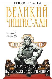 Кычанов Е.И. - Великий Чингис-хан. «Кара Господня» или «человек тысячелетия»? обложка книги