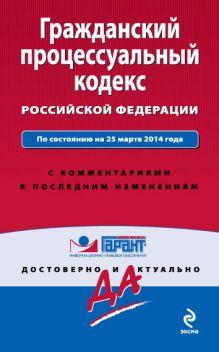 - Гражданский процессуальный кодекс Российской Федерации. По состоянию на 25 марта 2014 года. С комментариями к последним изменениям обложка книги