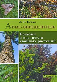Атлас-определитель. Болезни и вредители хвойных растений.