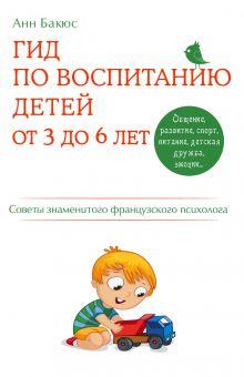 Обложка Гид по воспитанию детей от 3 до 6 лет. Практическое руководство от французского психолога Анн Бакюс