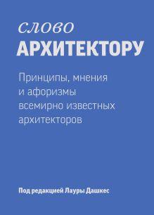 Дашкес Л. - Слово архитектору. Принципы, мнения и афоризмы всемирно известных архитекторов обложка книги