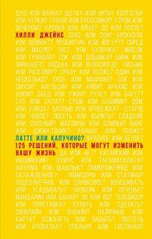 Джейнс Х. - Латте или капучино? 125 решений, которые могут изменить вашу жизнь обложка книги