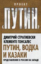 Стратиевски Д., Гонсалес К. - Путин, водка и казаки. Представления о России на Западе' обложка книги
