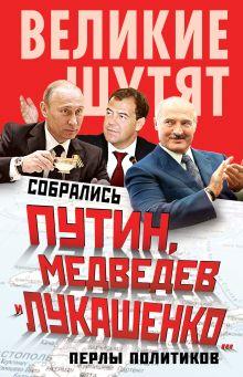 - Собрались Путин, Медведев и Лукашенко… Перлы политиков обложка книги