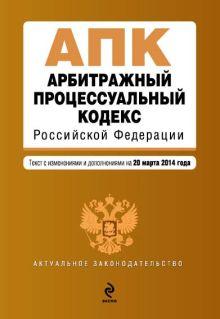 Обложка Арбитражный процессуальный кодекс Российской Федерации : текст с изм. и доп. на 20 марта 2014 г.