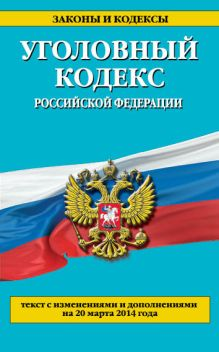 - Уголовный кодекс Российской Федерации : текст с изм. и доп. на 20 марта 2014 г. обложка книги