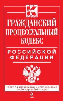 Обложка Гражданский процессуальный кодекс Российской Федерации : текст с изм. и доп. на 20 марта 2014 г.