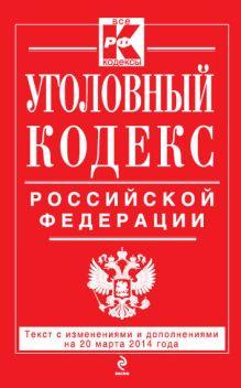 Уголовный кодекс Российской Федерации : текст с изм. и доп. на 20 марта 2014 г.