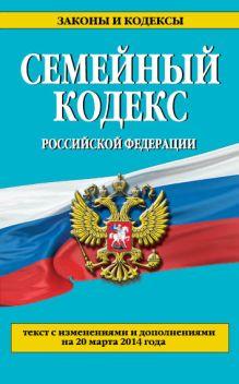 - Семейный кодекс Российской Федерации : текст с изм. и доп. на 20 марта 2014 г. обложка книги